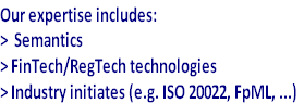 Our expertise includes: >  Semantics > FinTech/RegTech technologies  > Industry initiates (e.g. ISO 20022, FpML, ...)